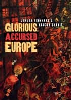 Glorious, Accursed Europe ebook by Jehuda Reinharz, Yaacov Shavit