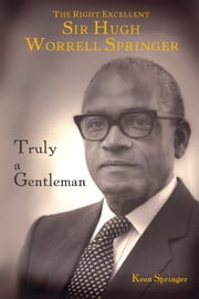 Truly a Gentleman: The Right Excellent Sir Hugh Worrell Springer ebook by Kean H. W. Springer