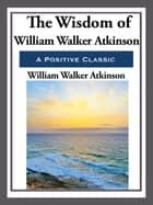 The Wisdom of William Walker Atkinson ebook by William Walker Atkinson