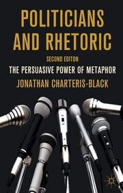 Politicians and Rhetoric - The Persuasive Power of Metaphor ebook by Professor Jonathan Charteris-Black