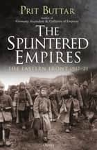 The Splintered Empires - The Eastern Front 1917–21 eBook by Prit Buttar