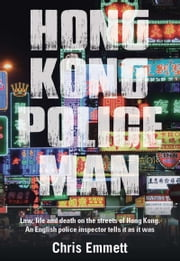 Hong Kong Policeman - Law, Life and Death on the Streets of Hong Kong: An English Police Inspector Tells It as It Was ebook by Chris Emmett