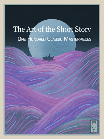 The Art of the Short Story - 100 Classic Masterpieces ebook by Elsinore Books