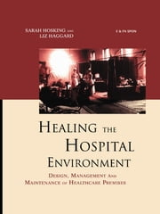 Healing the Hospital Environment - Design, Management and Maintenance of Healthcare Premises ebook by Liz Haggard,Sarah Hosking