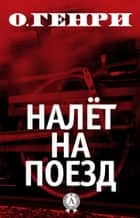Налёт на поезд ebook by О. Генри