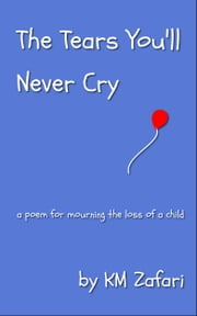 The Tears You'll Never Cry (a poem for mourning the loss of a child) ebook by KM Zafari