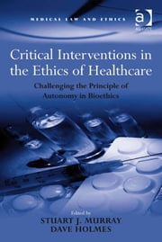 Critical Interventions in the Ethics of Healthcare - Challenging the Principle of Autonomy in Bioethics ebook by Professor Dave Holmes,Dr Stuart J Murray,Professor Sheila A M McLean