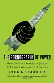 The Pornography of Power - How Defense Hawks Hijacked 9/11 and Weakened America ebook by Robert Scheer