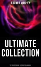 Arthur Machen - Ultimate Collection: The Greatest Occult & Supernatural Classics - The Great God Pan, The Hill of Dreams, The Terror, The Memoirs of Casanova, The Shining Pyramid ebook by Arthur Machen