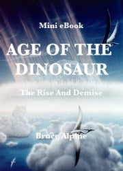 Age Of The Dinosaur: The Rise And Demise ebook by Bruce Alpine