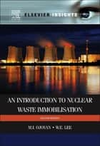 An Introduction to Nuclear Waste Immobilisation ebook by William E. Lee,Michael I Ojovan