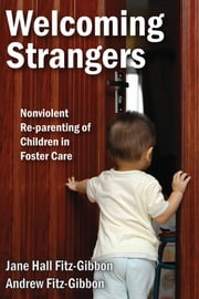 Welcoming Strangers - Nonviolent Re-parenting of Children in Foster Care ebook by Jane Hall Fitz-Gibbon,Andrew Fitz-Gibbon