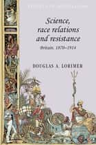 Science, Race Relations and Resistance ebook by Douglas A. Lorimer
