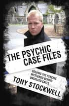 The Psychic Case Files - Solving the Psychic Mysteries Behind Unsolved Cases ebook by Tony Stockwell