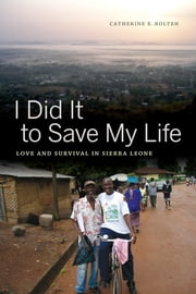 I Did It to Save My Life - Love and Survival in Sierra Leone ebook by Catherine Bolten