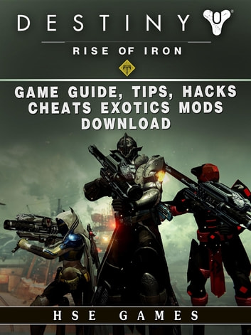 Destiny Rise of Iron Game Guide, Tips, Hacks, Cheats Exotics, Mods Download ebook by Hse Games