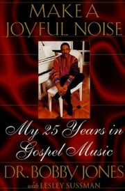 Make a Joyful Noise - My 25 Years in Gospel Music ebook by Bobby Jones,Lesley Sussman