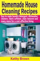 Homemade House Cleaning Recipes - Easy To Make Laundry Detergent, Dish Washer, Cleaners, Fabric Softener, Stain Remover And Many More For A Cost-Effective Living ebook by Kathy Brown