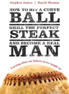 How to Hit a Curveball, Grill the Perfect Steak, and Become a Real Man - Learning What Our Fathers Never Taught Us ebook by Stephen James, David Thomas