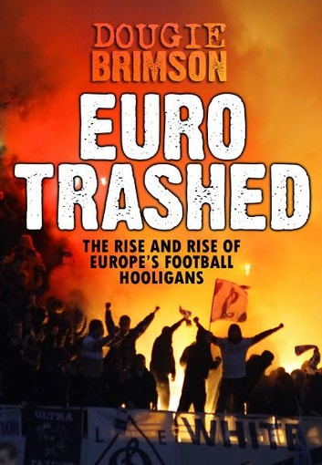 Eurotrashed: The Rise and Rise of Europe's Football Hooligans ebook by Dougie Brimson