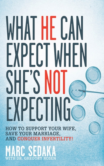 What He Can Expect When She's Not Expecting - How to Support Your Wife, Save Your Marriage, and Conquer Infertility! ebook by Marc Sedaka