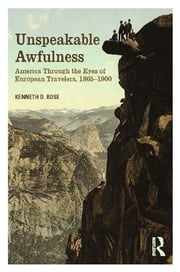 Unspeakable Awfulness - America Through the Eyes of European Travelers, 1865-1900 ebook by Kenneth D. Rose