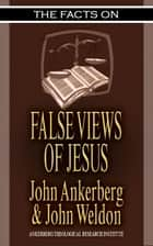 The Facts on False Views of Jesus ebook by John Ankerberg, John G. Weldon
