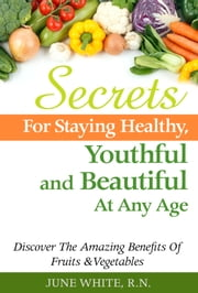 Secrets For Staying Healthy, Youthful and Beautiful At Any Age, Discover The Amazing Benefits of Fruits & Vegetables ebook by June White