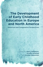 The Development of Early Childhood Education in Europe and North America - Historical and Comparative Perspectives ebook by Prof Harry Willekens,Kirsten Scheiwe,Kristen Nawrotzki