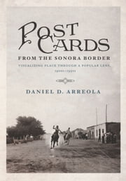 Postcards from the Sonora Border - Visualizing Place Through a Popular Lens, 1900s–1950s ebook by Daniel D. Arreola