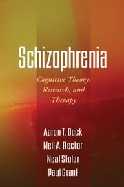 Schizophrenia - Cognitive Theory, Research, and Therapy ebook by Aaron T. Beck, MD, Neil A. Rector,...
