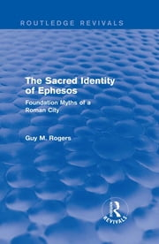 The Sacred Identity of Ephesos (Routledge Revivals) - Foundation Myths of a Roman City ebook by Guy Maclean Rogers