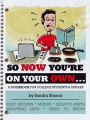 SO NOW YOU'RE ON YOUR OWN…. - A COOKBOOK FOR COLLEGE STUDENTS & SINGLES ebook by Sandra Shaner