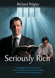 Seriously Rich - A Young Mans Life Radically Changed ebook by Richard Pidgley