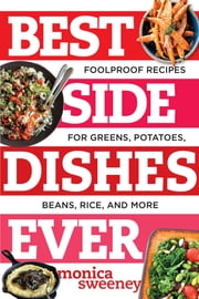 Best Side Dishes Ever: Foolproof Recipes for Greens, Potatoes, Beans, Rice, and More ebook by Monica Sweeney
