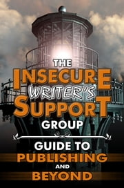 The Insecure Writer's Support Group Guide to Publishing and Beyond ebook by Insecure Writer's Support Group