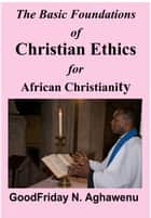 The Basic Foundations of Christian Ethics for African Christianity ebook by GoodFriday Aghawenu Ph.D