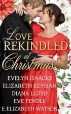 Love Rekindled at Christmas ebook by Eve Pendle, Evelyn Isaacks, Elizabeth Keysian,...