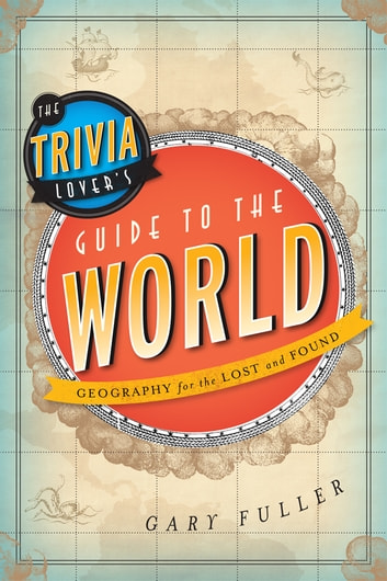 The Trivia Lover's Guide to the World - Geography for the Lost and Found ebook by Gary Fuller