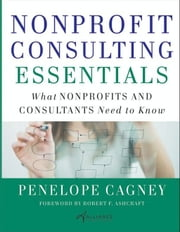Nonprofit Consulting Essentials - What Nonprofits and Consultants Need to Know ebook by Penelope Cagney,Alliance for Nonprofit Management,Robert F. Ashcraft
