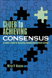 Clues to Achieving Consensus - A Leader's Guide to Navigating Collaborative Problem Solving ebook by Mirja P. Hanson