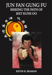 Jun Fan Gung Fu Seeking The Path Of Jeet Kune Do ebook by Kevin Seaman