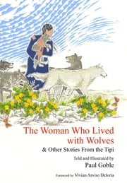 The Woman Who Lived with Wolves - & Other Stories from the Tipi ebook by Paul Goble, Paul Goble, Vivian Arviso Deloria