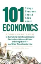101 Things Everyone Should Know About Economics: A Down and Dirty Guide to Everything from Securities and Derivatives to Interest Rates and Hedge Funds - And What They Mean For You ebook by Peter Sander