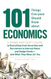 101 Things Everyone Should Know About Economics: A Down and Dirty Guide to Everything from Securities and Derivatives to Interest Rates and Hedge Funds - And What They Mean For You - A Down and Dirty Guide to Everything from Securities and Derivatives to Interest Rates and Hedge Funds - And What They Mean For You ebook by Peter Sander