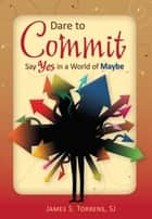 Dare to Commit - Say Yes in a World of Maybe ebook by James S. Torrens, SJ