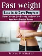 Fast Weight Loss in 30 Days Program - Burn Calories, Live Healthy the Low-Carb Keto Detox Diet for Women ebook by Silvia Michaels