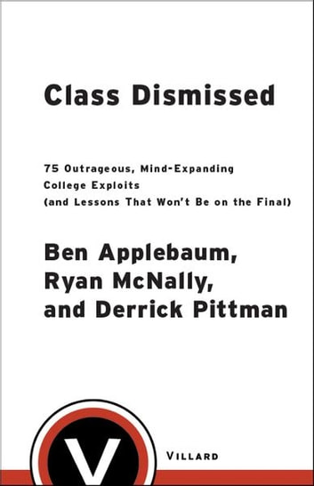Class Dismissed - 75 Outrageous, Mind-Expanding College Exploits (and Lessons That Won't Be on the Final) ebook by Ben Applebaum,Ryan Mcnally,Derrick Pittman