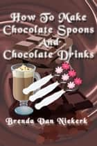 How To Make Chocolate Spoons And Chocolate Drinks ebook by Brenda Van Niekerk