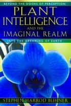 Plant Intelligence and the Imaginal Realm ebook by Stephen Harrod Buhner